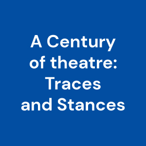 A Century of Theatre: Traces and Stances
